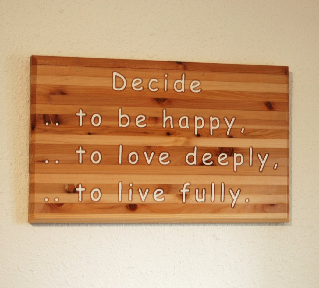 Decide...to be happy, to love deeply, to live fully.
