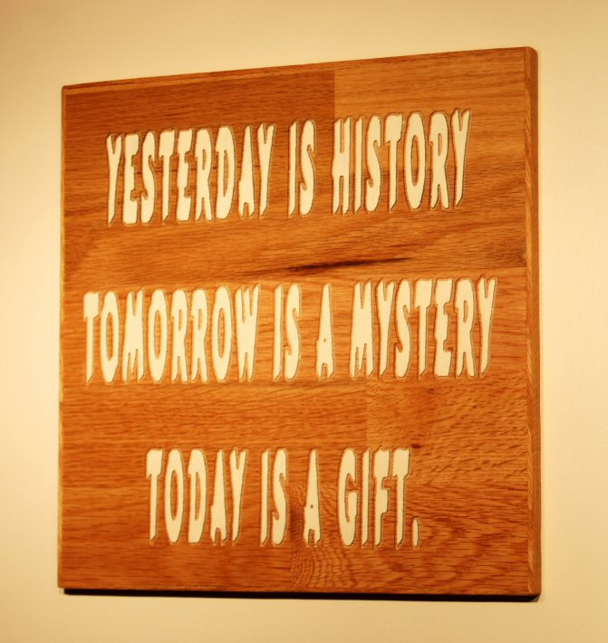 YESTERDAY IS HISTORY TOMORROW IS A MYSTERY TODAY IS A GIFT