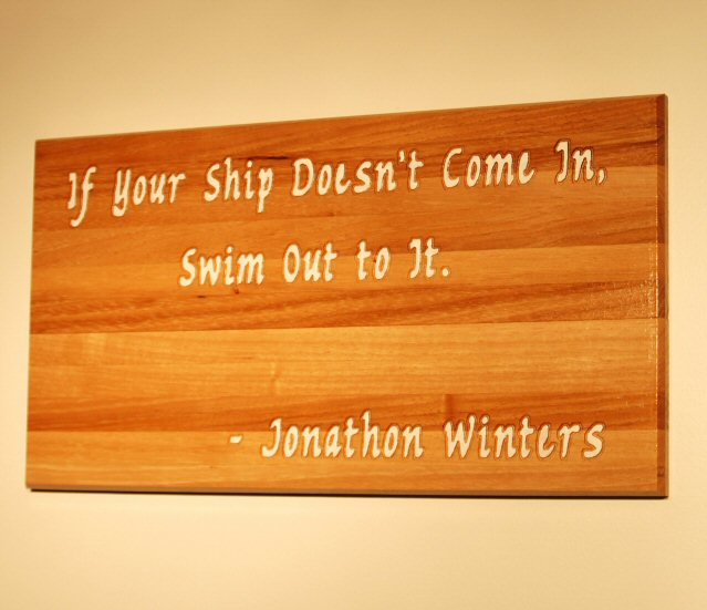 If your ship doesn't come in, swim out to it. Johathon Winters