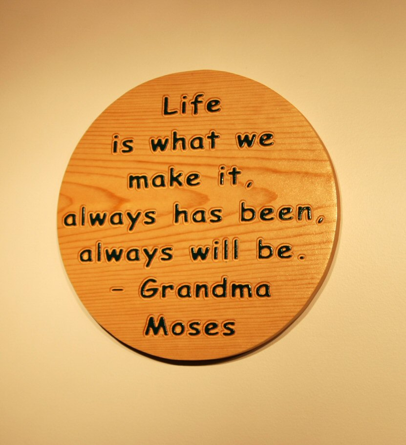 Life is what we make it, always has been, always will be. Grandma Moses