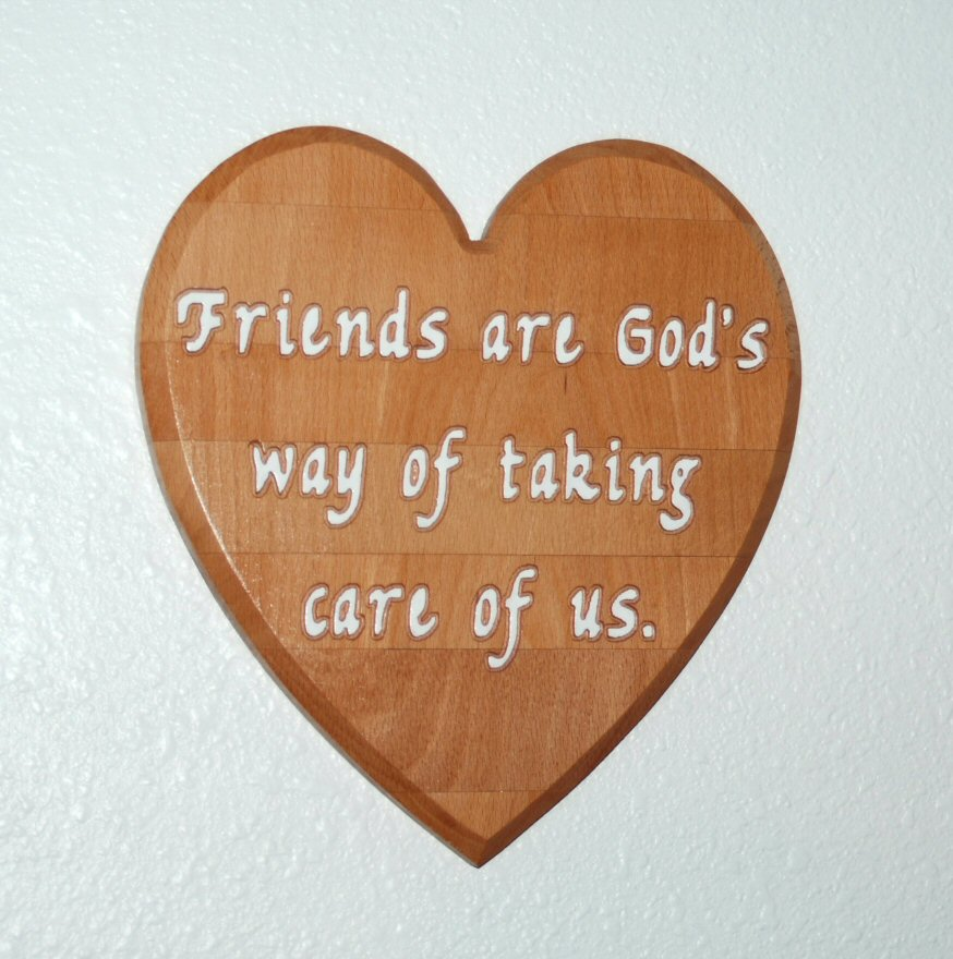 Friends are Gods way of taking care of us